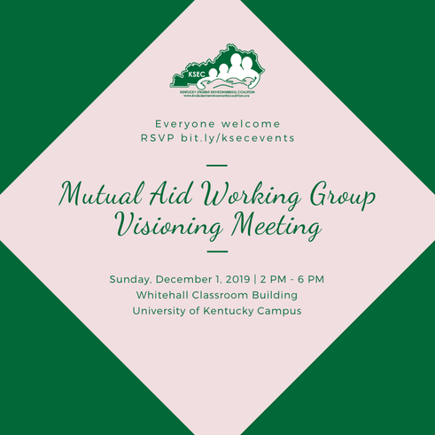 This image has a green background with a pink diamond. Inside the pink diamond is KSEC's logo and text that reads: Everyone welcome. RSVP bit.ly/ksecevents. Mutual Aid Working Group Visioning Meeting. Sunday, December 1, 2019, 2 PM - 6 PM, Whithehall Classroom Building, University of Kentucky Campus